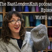 EastLondonKnit podcast episode 68: WAWS and more!